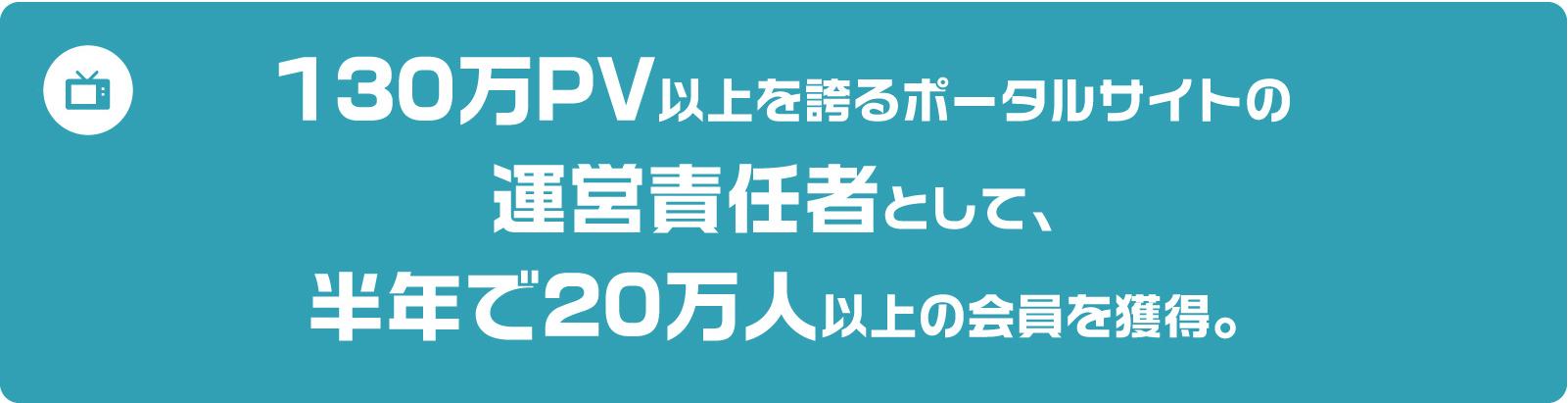 130万PV以上を誇るポータルサイトの運営責任として、半年で20万人以上の会員を獲得